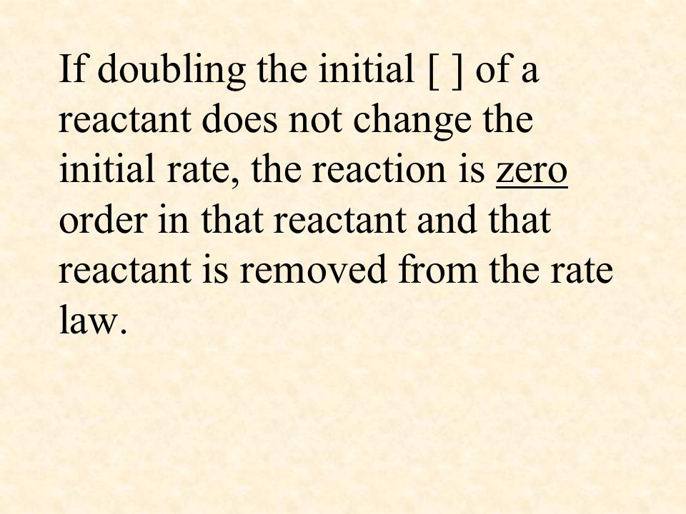 If doubling the initial [ ] of a reactant does not change the initial rate, the reaction is zero order in that reactant and that reactant is removed from the rate law.